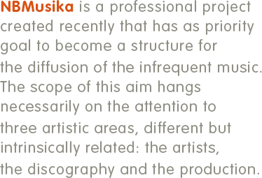 NBMUSIKA is a professional project created recently that has as priority goal to become a structure for the diffusion of the infrequent music. The scope of this aim hangs necessarily on the attention to three artistic areas, different but intrinsically related: the artists, the discography and the production.